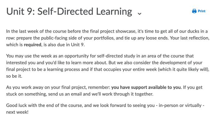 In the last week of the course before the final project showcase, it's time to get all of our ducks in a row: prepare the public-facing side of your portfolios, and tie up any loose ends. Your last reflection, which is required, is also due in Unit 9.<br /> You may use the week as an opportunity for self-directed study in an area of the course that interested you and you'd like to learn more about. But we also consider the development of your final project to be a learning process and if that occupies your entire week (which it quite likely will), so be it.<br /> As you work away on your final project, remember: you have support available to you. If you get stuck on something, send us an email and we'll work through it together.<br /> Good luck with the end of the course, and we look forward to seeing you - in-person or virtually - next week!